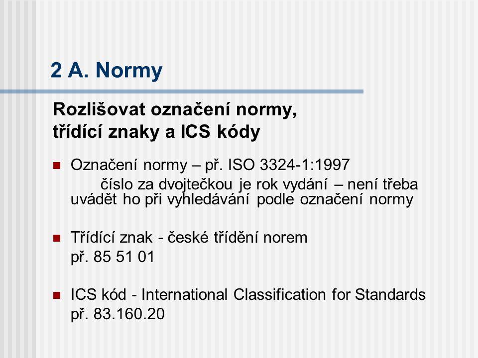2 A. Normy Rozlišovat označení normy, třídící znaky a ICS kódy Označení normy – př. ISO 3324-1:1997 číslo za dvojtečkou je rok vydání – není třeba uvá