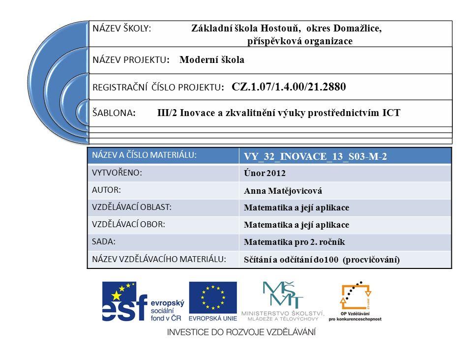NÁZEV ŠKOLY : Základní škola Hostouň, okres Domažlice, příspěvková organizace NÁZEV PROJEKTU : Moderní škola REGISTRAČNÍ ČÍSLO PROJEKTU : CZ.1.07/1.4.00/21.2880 ŠABLONA : III/2 Inovace a zkvalitnění výuky prostřednictvím ICT NÁZEV A ČÍSLO MATERIÁLU: VY_32_INOVACE_13_S03-M-2 VYTVOŘENO: Únor 2012 AUTOR: Anna Matějovicová VZDĚLÁVACÍ OBLAST: Matematika a její aplikace VZDĚLÁVACÍ OBOR: Matematika a její aplikace SADA: Matematika pro 2.