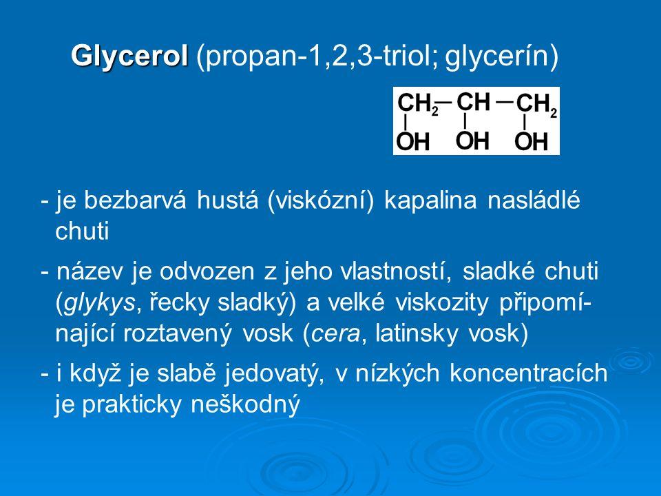 Glycerol Glycerol (propan-1,2,3-triol; glycerín) - je bezbarvá hustá (viskózní) kapalina nasládlé chuti - název je odvozen z jeho vlastností, sladké chuti (glykys, řecky sladký) a velké viskozity připomí- nající roztavený vosk (cera, latinsky vosk) - i když je slabě jedovatý, v nízkých koncentracích je prakticky neškodný