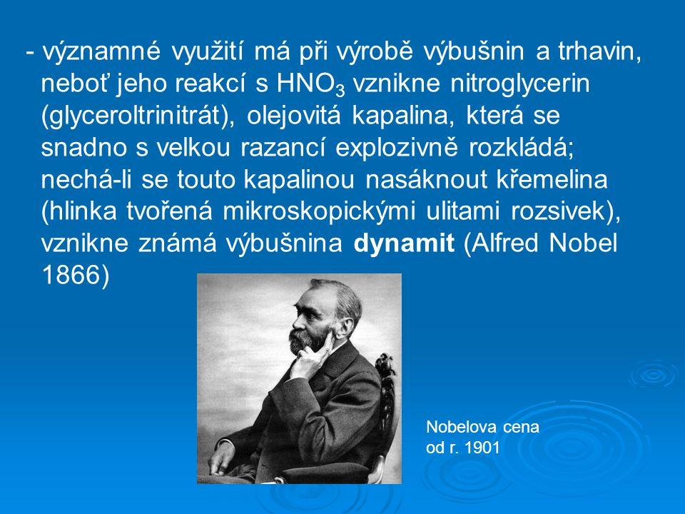 - významné využití má při výrobě výbušnin a trhavin, neboť jeho reakcí s HNO 3 vznikne nitroglycerin (glyceroltrinitrát), olejovitá kapalina, která se snadno s velkou razancí explozivně rozkládá; nechá-li se touto kapalinou nasáknout křemelina (hlinka tvořená mikroskopickými ulitami rozsivek), vznikne známá výbušnina dynamit (Alfred Nobel 1866) Nobelova cena od r.