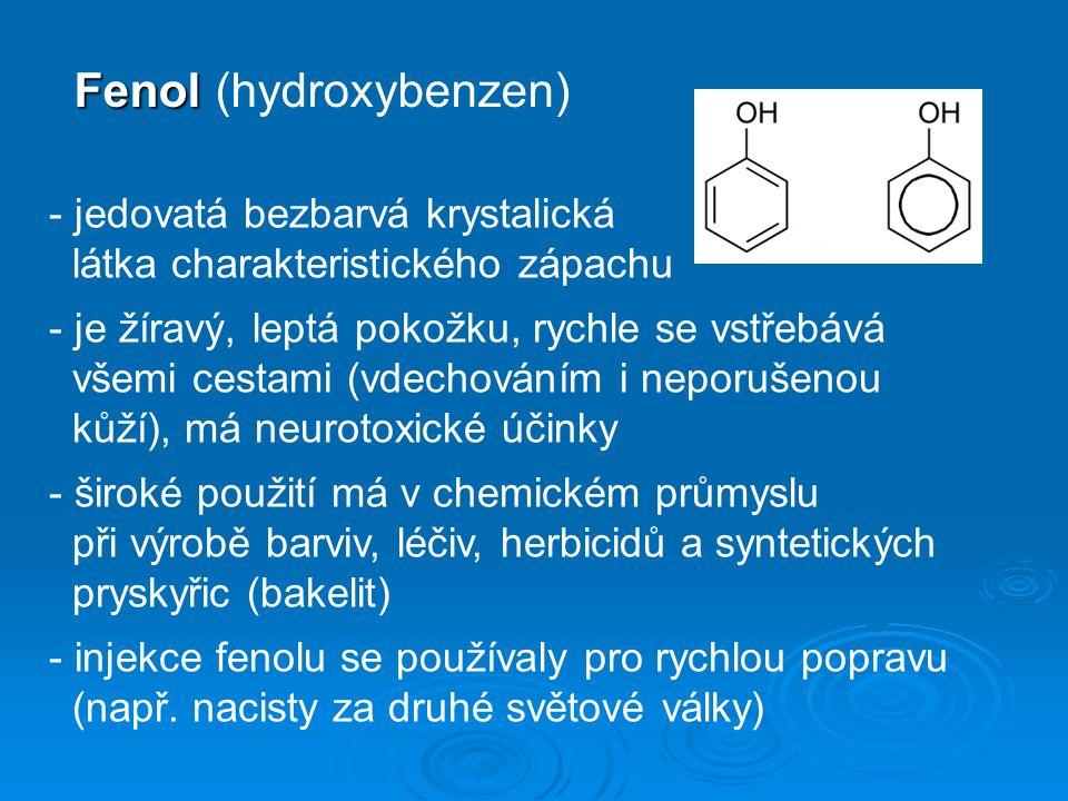Fenol Fenol (hydroxybenzen) - jedovatá bezbarvá krystalická látka charakteristického zápachu - je žíravý, leptá pokožku, rychle se vstřebává všemi cestami (vdechováním i neporušenou kůží), má neurotoxické účinky - široké použití má v chemickém průmyslu při výrobě barviv, léčiv, herbicidů a syntetických pryskyřic (bakelit) - injekce fenolu se používaly pro rychlou popravu (např.