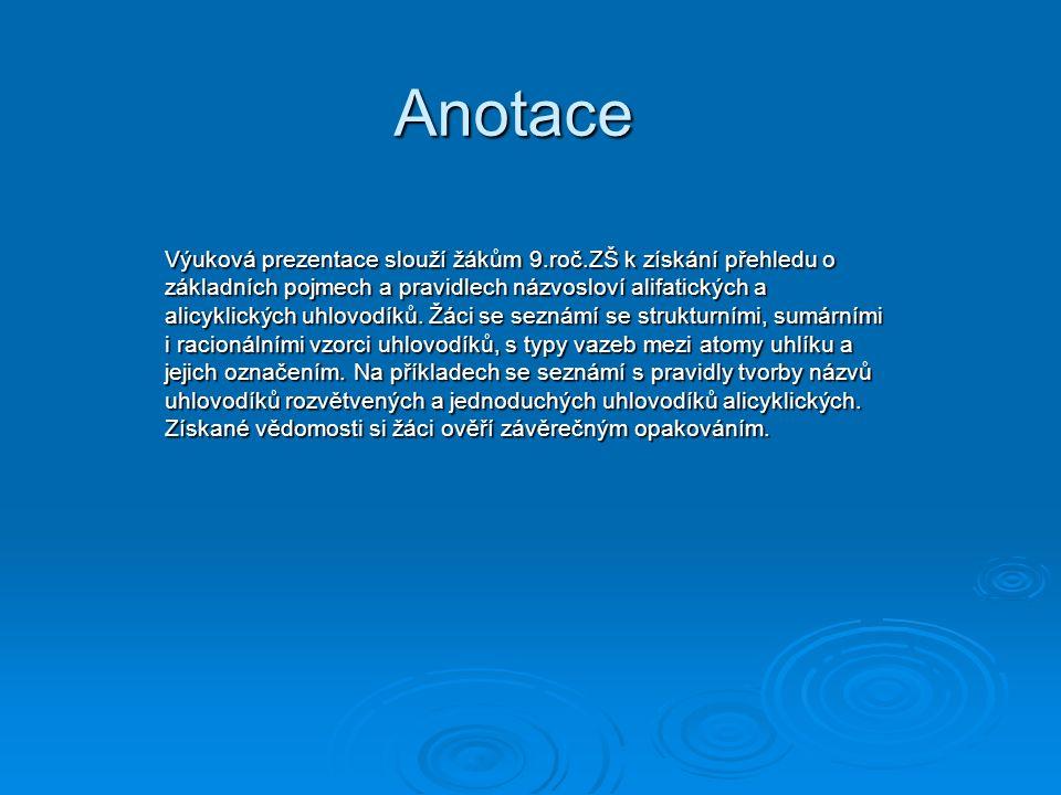 Anotace Výuková prezentace slouží žákům 9.roč.ZŠ k získání přehledu o základních pojmech a pravidlech názvosloví alifatických a alicyklických uhlovodíků.