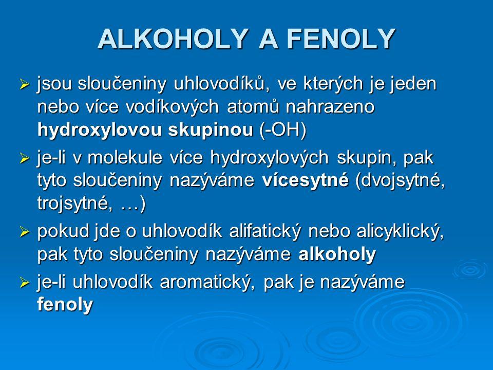 ALKOHOLY A FENOLY  jsou sloučeniny uhlovodíků, ve kterých je jeden nebo více vodíkových atomů nahrazeno hydroxylovou skupinou (-OH)  je-li v molekule více hydroxylových skupin, pak tyto sloučeniny nazýváme vícesytné (dvojsytné, trojsytné, …)  pokud jde o uhlovodík alifatický nebo alicyklický, pak tyto sloučeniny nazýváme alkoholy  je-li uhlovodík aromatický, pak je nazýváme fenoly