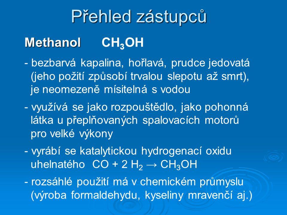 Přehled zástupců Methanol Methanol CH 3 OH - bezbarvá kapalina, hořlavá, prudce jedovatá (jeho požití způsobí trvalou slepotu až smrt), je neomezeně mísitelná s vodou - využívá se jako rozpouštědlo, jako pohonná látka u přeplňovaných spalovacích motorů pro velké výkony - vyrábí se katalytickou hydrogenací oxidu uhelnatého CO + 2 H 2 → CH 3 OH - rozsáhlé použití má v chemickém průmyslu (výroba formaldehydu, kyseliny mravenčí aj.)