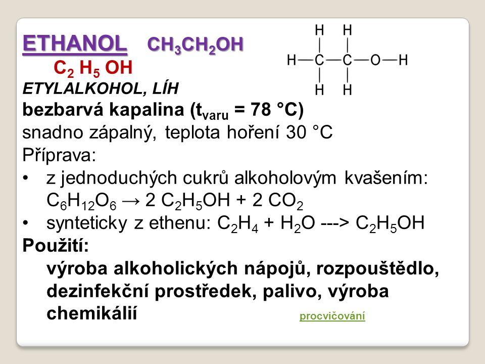 ETHANOL CH 3 CH 2 OH C 2 H 5 OH ETYLALKOHOL, LÍH bezbarvá kapalina (t varu = 78 °C) snadno zápalný, teplota hoření 30 °C Příprava: z jednoduchých cukrů alkoholovým kvašením: C 6 H 12 O 6 → 2 C 2 H 5 OH + 2 CO 2 synteticky z ethenu: C 2 H 4 + H 2 O ---> C 2 H 5 OH Použití: výroba alkoholických nápojů, rozpouštědlo, dezinfekční prostředek, palivo, výroba chemikálií procvičování procvičování