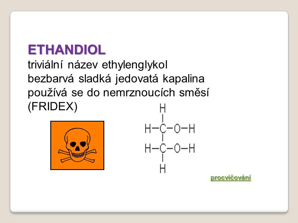ETHANDIOL triviální název ethylenglykol bezbarvá sladká jedovatá kapalina používá se do nemrznoucích směsí (FRIDEX) procvičování