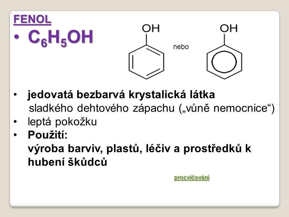 """FENOL C 6 H 5 OHC 6 H 5 OH jedovatá bezbarvá krystalická látka sladkého dehtového zápachu (""""vůně nemocnice ) leptá pokožku Použití: výroba barviv, plastů, léčiv a prostředků k hubení škůdců procvičování nebo"""