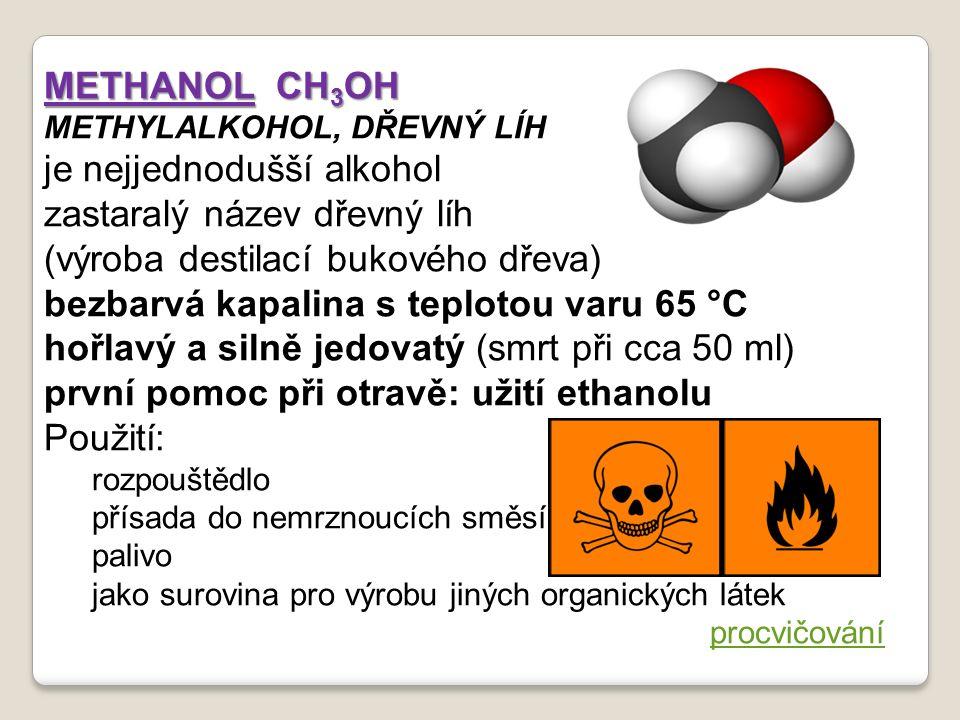 METHANOL CH 3 OH METHYLALKOHOL, DŘEVNÝ LÍH je nejjednodušší alkohol zastaralý název dřevný líh (výroba destilací bukového dřeva) bezbarvá kapalina s teplotou varu 65 °C hořlavý a silně jedovatý (smrt při cca 50 ml) první pomoc při otravě: užití ethanolu Použití: rozpouštědlo přísada do nemrznoucích směsí palivo jako surovina pro výrobu jiných organických látek procvičování