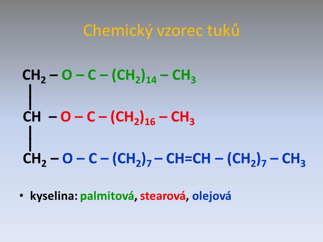 Chemický vzorec tuků CH 2 – O – C – (CH 2 ) 14 – CH 3 | CH – O – C – (CH 2 ) 16 – CH 3 | CH 2 – O – C – (CH 2 ) 7 – CH=CH – (CH 2 ) 7 – CH 3 kyselina: palmitová, stearová, olejová