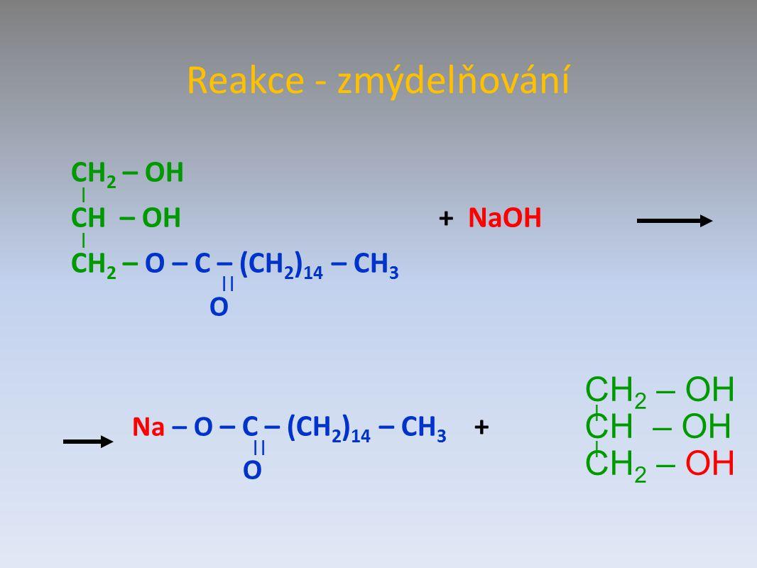 Reakce - zmýdelňování CH 2 – OH | CH – OH + NaOH | CH 2 – O – C – (CH 2 ) 14 – CH 3 || O Na – O – C – (CH 2 ) 14 – CH 3 + || O CH 2 – OH | CH – OH | CH 2 – OH