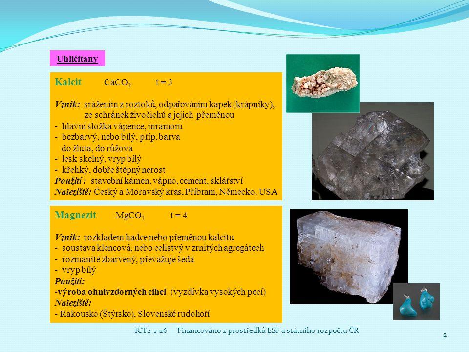 3ICT2-1-26 Financováno z prostředků ESF a státního rozpočtu ČR Siderit FeCO 3 t = 4 Vznik : přeměnou kalcitu - starší název ocelek - méně kvalitní železná ruda (až 48,2% Fe) - klencová soustava - šedožlutý až hnědý nerost - vryp okrově žlutý až hnědý - křehký Výskyt: Příbram, Slovenské rudohoří, Rusko, Rakousko,USA Dolomit CaMg (CO 3 ) 2 t = 3,5 – 4 - klencová soustava - podobný kalcitu - součástí horniny dolomit (spolu s kalcitem) – tvoří celá pohoří, Dolomity v Alpách (Švýcarsko, Rakousko, Rumunsko) Malachit a azurit -uhličitany mědi - měděné rudy -rozdílná barva (malachit-zelený, azurit-modrý) - dekorační kameny Naleziště: ČR (Podkrkonoší), Rusko (Ural)