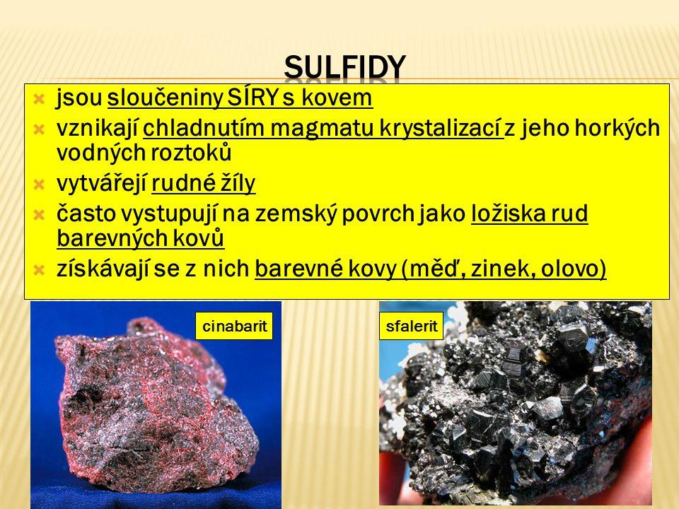  jsou sloučeniny SÍRY s kovem  vznikají chladnutím magmatu krystalizací z jeho horkých vodných roztoků  vytvářejí rudné žíly  často vystupují na zemský povrch jako ložiska rud barevných kovů  získávají se z nich barevné kovy (měď, zinek, olovo) cinabaritsfalerit