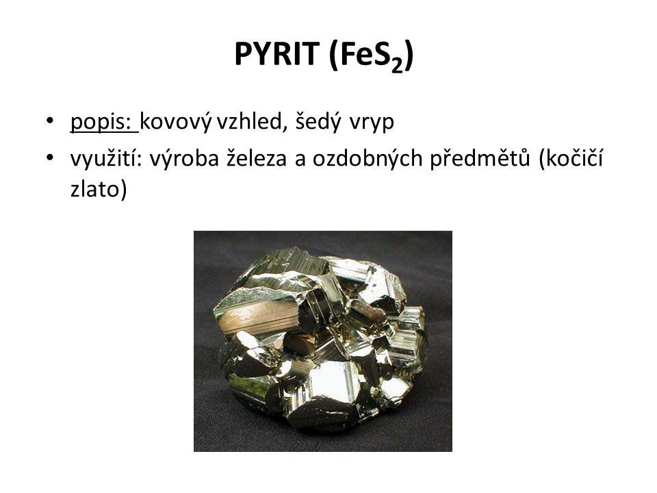 PYRIT (FeS 2 ) popis: kovový vzhled, šedý vryp využití: výroba železa a ozdobných předmětů (kočičí zlato)