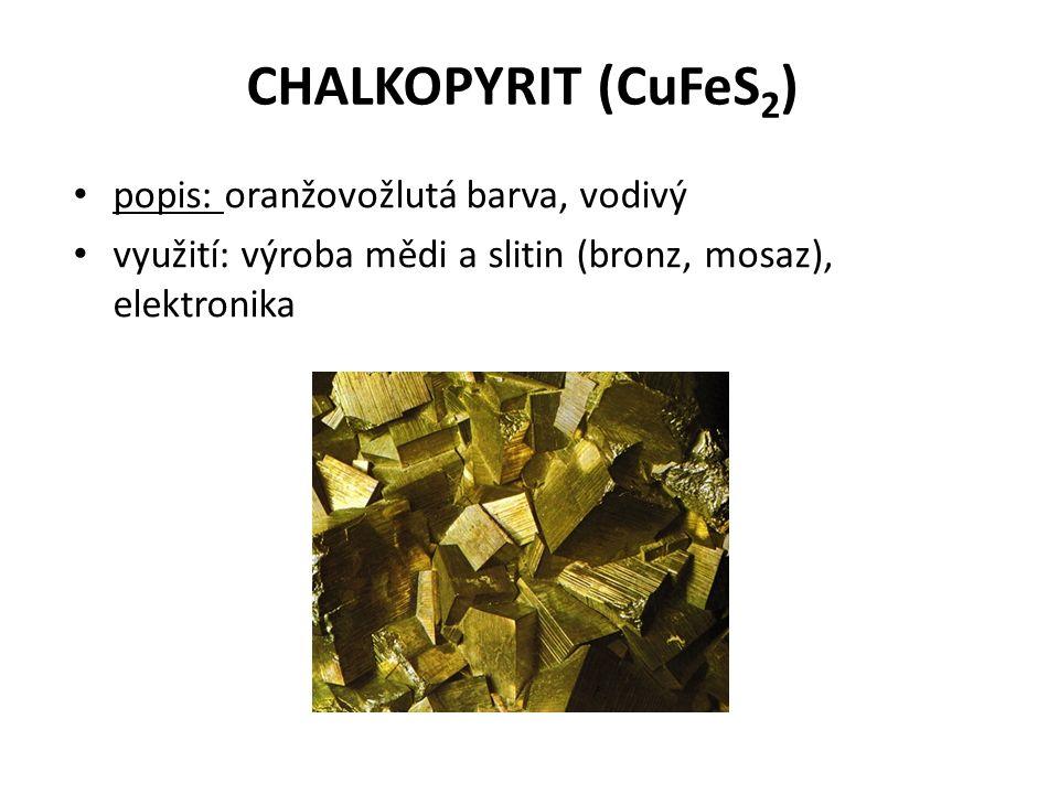 CHALKOPYRIT (CuFeS 2 ) popis: oranžovožlutá barva, vodivý využití: výroba mědi a slitin (bronz, mosaz), elektronika