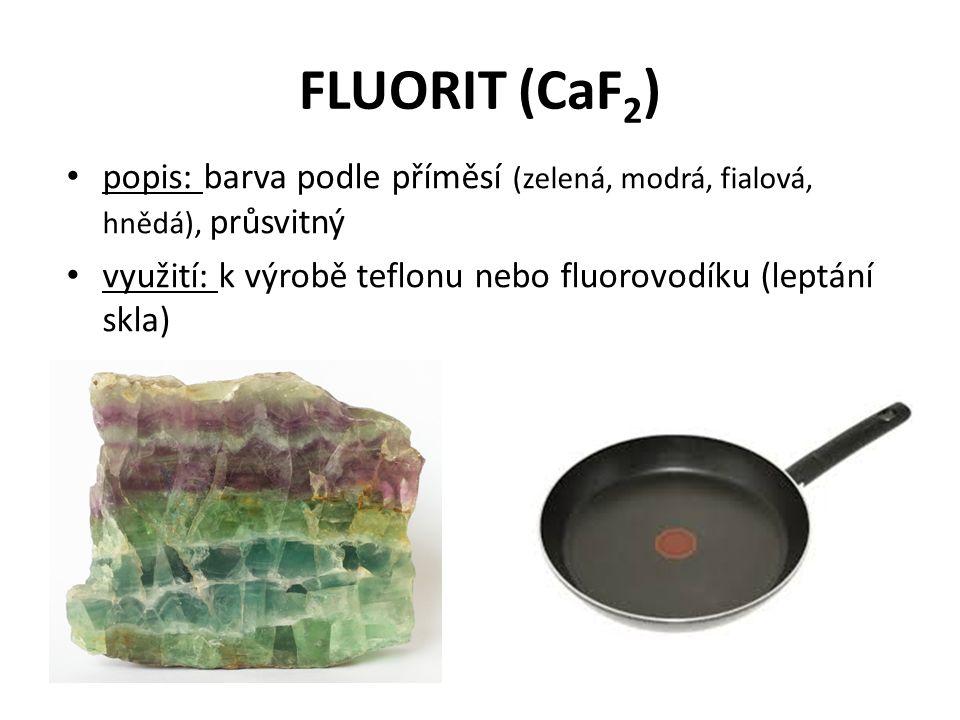 FLUORIT (CaF 2 ) popis: barva podle příměsí (zelená, modrá, fialová, hnědá), průsvitný využití: k výrobě teflonu nebo fluorovodíku (leptání skla)