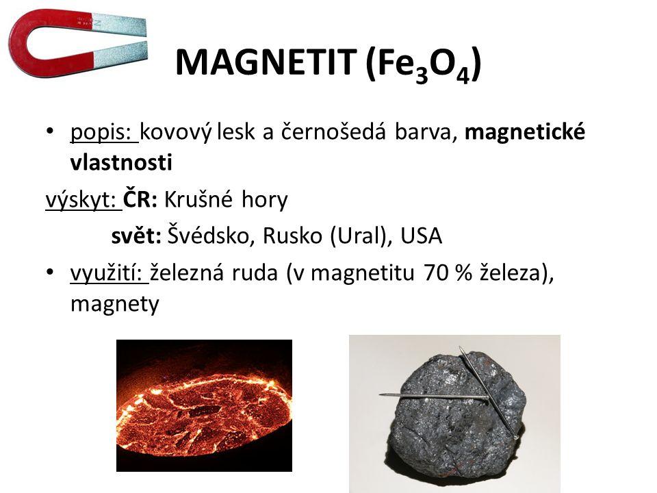 MAGNETIT (Fe 3 O 4 ) popis: kovový lesk a černošedá barva, magnetické vlastnosti výskyt: ČR: Krušné hory svět: Švédsko, Rusko (Ural), USA využití: železná ruda (v magnetitu 70 % železa), magnety