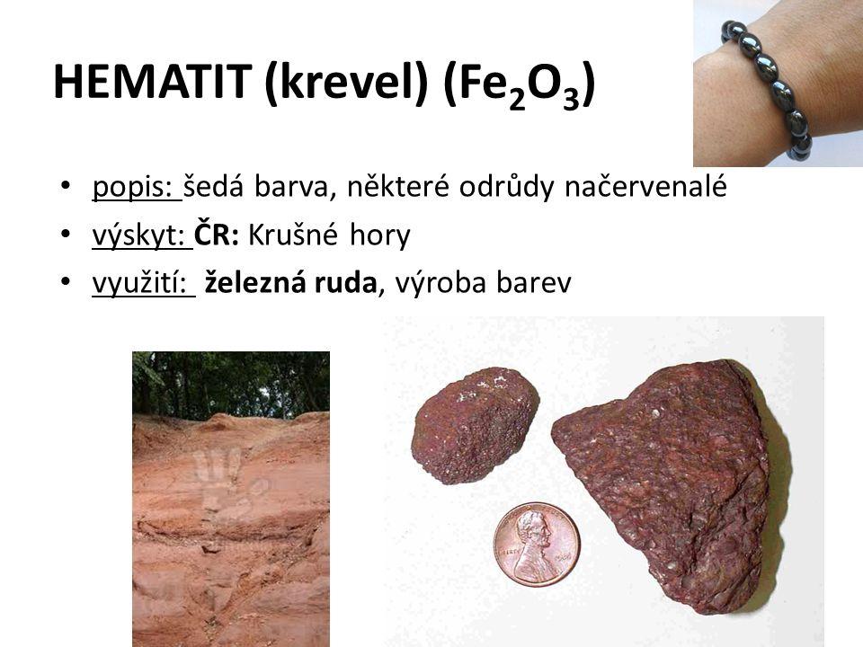 HEMATIT (krevel) (Fe 2 O 3 ) popis: šedá barva, některé odrůdy načervenalé výskyt: ČR: Krušné hory využití: železná ruda, výroba barev