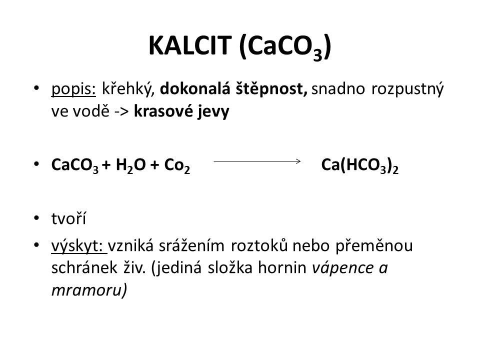 KALCIT (CaCO 3 ) popis: křehký, dokonalá štěpnost, snadno rozpustný ve vodě -> krasové jevy CaCO 3 + H 2 O + Co 2 Ca(HCO 3 ) 2 tvoří výskyt: vzniká srážením roztoků nebo přeměnou schránek živ.