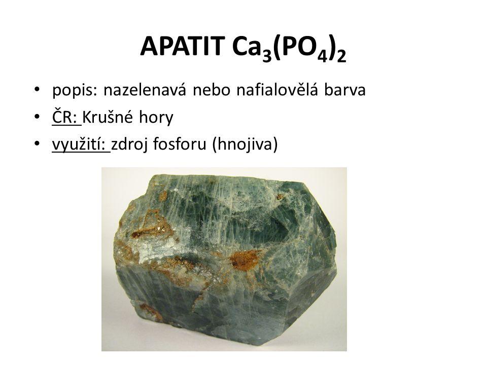 APATIT Ca 3 (PO 4 ) 2 popis: nazelenavá nebo nafialovělá barva ČR: Krušné hory využití: zdroj fosforu (hnojiva)