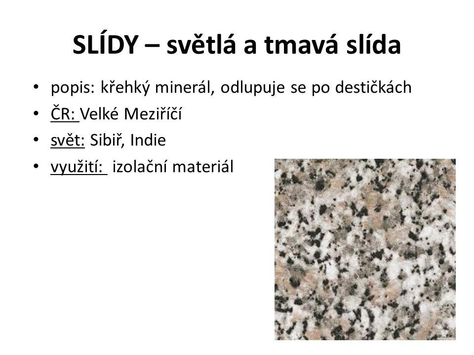 SLÍDY – světlá a tmavá slída popis: křehký minerál, odlupuje se po destičkách ČR: Velké Meziříčí svět: Sibiř, Indie využití: izolační materiál
