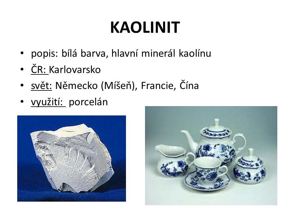 KAOLINIT popis: bílá barva, hlavní minerál kaolínu ČR: Karlovarsko svět: Německo (Míšeň), Francie, Čína využití: porcelán
