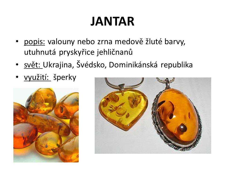 popis: valouny nebo zrna medově žluté barvy, utuhnutá pryskyřice jehličnanů svět: Ukrajina, Švédsko, Dominikánská republika využití: šperky