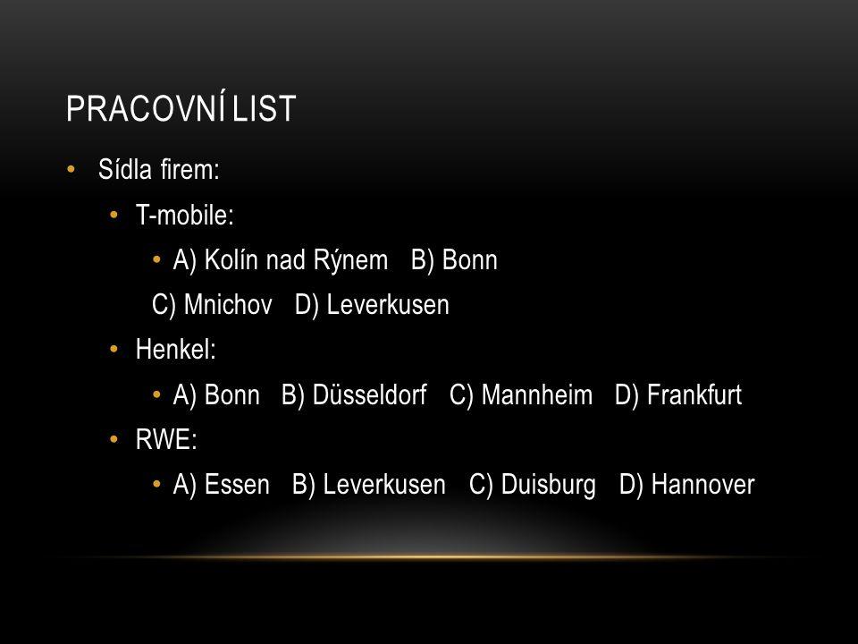 PRACOVNÍ LIST Sídla firem: T-mobile: A) Kolín nad Rýnem B) Bonn C) Mnichov D) Leverkusen Henkel: A) Bonn B) Düsseldorf C) Mannheim D) Frankfurt RWE: A) Essen B) Leverkusen C) Duisburg D) Hannover