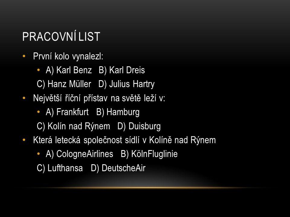 PRACOVNÍ LIST První kolo vynalezl: A) Karl Benz B) Karl Dreis C) Hanz Müller D) Julius Hartry Největší říční přístav na světě leží v: A) Frankfurt B) Hamburg C) Kolín nad Rýnem D) Duisburg Která letecká společnost sídlí v Kolíně nad Rýnem A) CologneAirlines B) KölnFluglinie C) Lufthansa D) DeutscheAir
