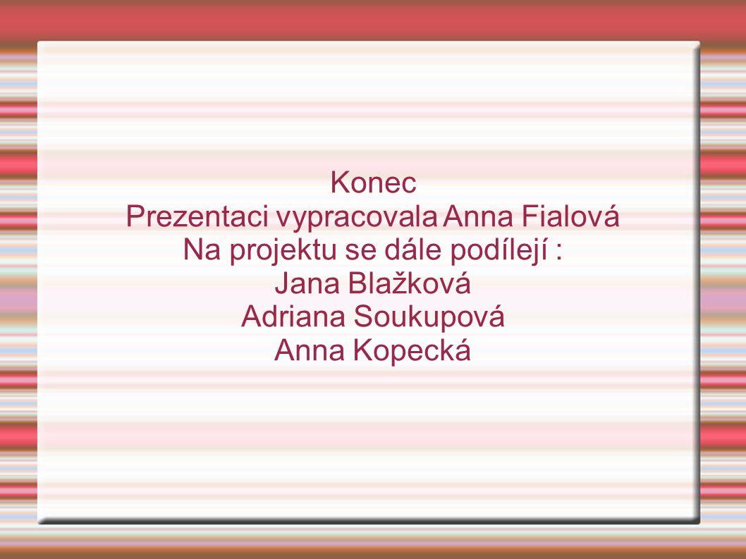 Konec Prezentaci vypracovala Anna Fialová Na projektu se dále podílejí : Jana Blažková Adriana Soukupová Anna Kopecká