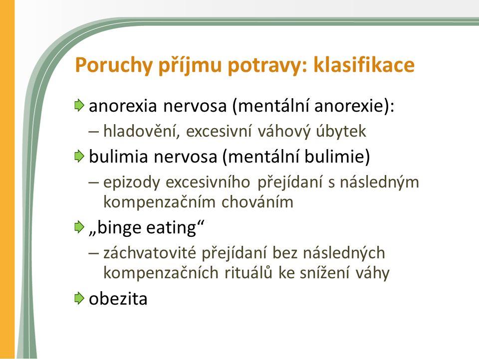 """Poruchy příjmu potravy: klasifikace anorexia nervosa (mentální anorexie): – hladovění, excesivní váhový úbytek bulimia nervosa (mentální bulimie) – epizody excesivního přejídaní s následným kompenzačním chováním """"binge eating – záchvatovité přejídaní bez následných kompenzačních rituálů ke snížení váhy obezita"""