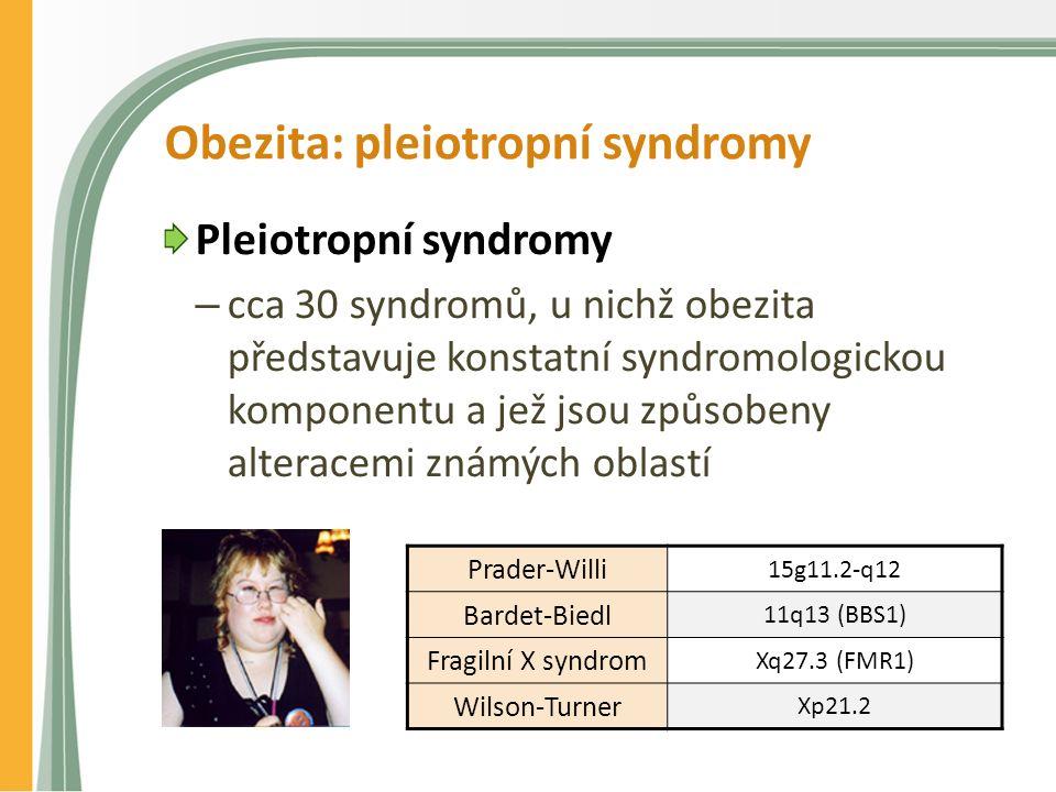 Obezita: pleiotropní syndromy Pleiotropní syndromy – cca 30 syndromů, u nichž obezita představuje konstatní syndromologickou komponentu a jež jsou způsobeny alteracemi známých oblastí Prader-Willi 15g11.2-q12 Bardet-Biedl 11q13 (BBS1) Fragilní X syndrom Xq27.3 (FMR1) Wilson-Turner Xp21.2