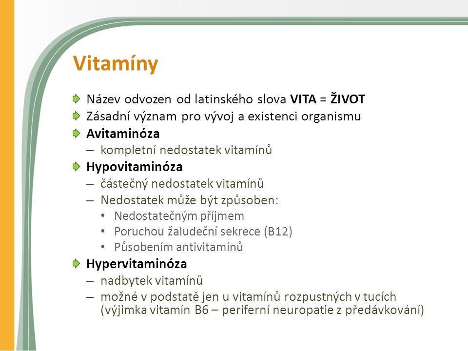 Vitamíny Název odvozen od latinského slova VITA = ŽIVOT Zásadní význam pro vývoj a existenci organismu Avitaminóza – kompletní nedostatek vitamínů Hypovitaminóza – částečný nedostatek vitamínů – Nedostatek může být způsoben: Nedostatečným příjmem Poruchou žaludeční sekrece (B12) Působením antivitamínů Hypervitaminóza – nadbytek vitamínů – možné v podstatě jen u vitamínů rozpustných v tucích (výjimka vitamín B6 – periferní neuropatie z předávkování)