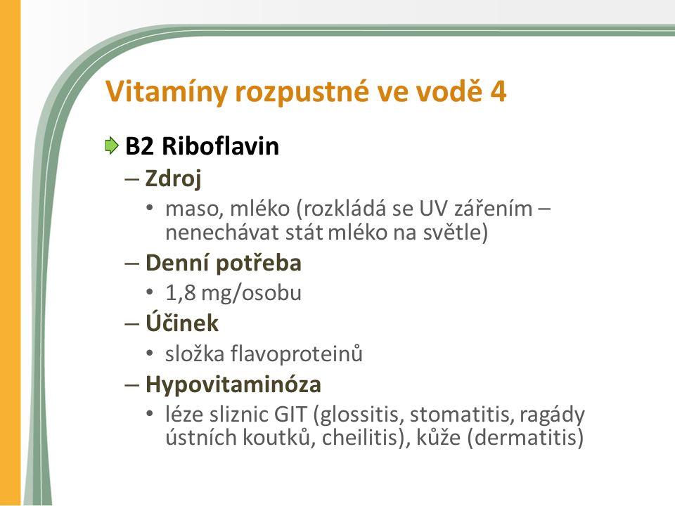 Vitamíny rozpustné ve vodě 4 B2 Riboflavin – Zdroj maso, mléko (rozkládá se UV zářením – nenechávat stát mléko na světle) – Denní potřeba 1,8 mg/osobu – Účinek složka flavoproteinů – Hypovitaminóza léze sliznic GIT (glossitis, stomatitis, ragády ústních koutků, cheilitis), kůže (dermatitis)