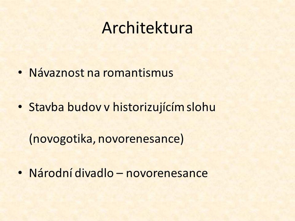 Architektura Návaznost na romantismus Stavba budov v historizujícím slohu (novogotika, novorenesance) Národní divadlo – novorenesance