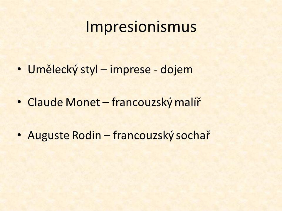 Impresionismus Umělecký styl – imprese - dojem Claude Monet – francouzský malíř Auguste Rodin – francouzský sochař