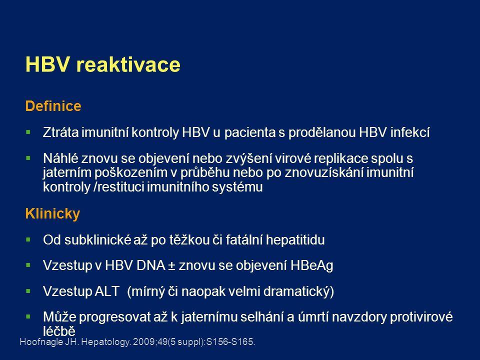 HBV reaktivace Definice  Ztráta imunitní kontroly HBV u pacienta s prodělanou HBV infekcí  Náhlé znovu se objevení nebo zvýšení virové replikace spolu s jaterním poškozením v průběhu nebo po znovuzískání imunitní kontroly /restituci imunitního systému Klinicky  Od subklinické až po těžkou či fatální hepatitidu  Vzestup v HBV DNA ± znovu se objevení HBeAg  Vzestup ALT (mírný či naopak velmi dramatický)  Může progresovat až k jaternímu selhání a úmrtí navzdory protivirové léčbě Hoofnagle JH.