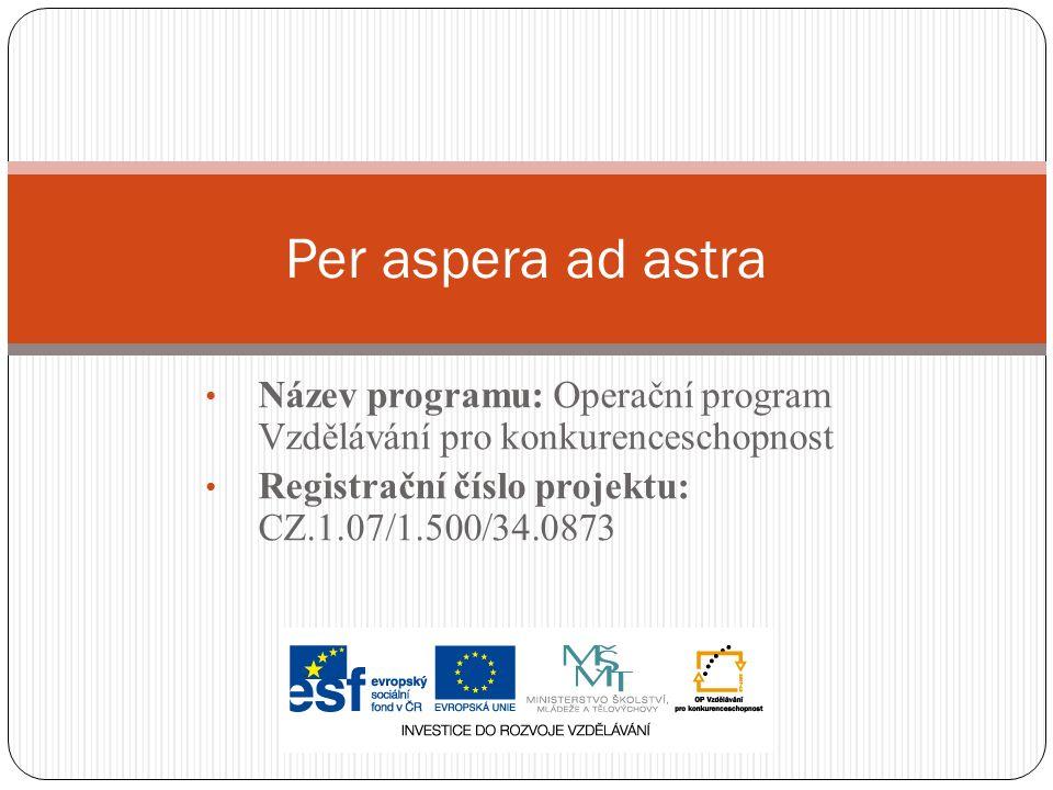 Název programu: Operační program Vzdělávání pro konkurenceschopnost Registrační číslo projektu: CZ.1.07/1.500/34.0873 Per aspera ad astra