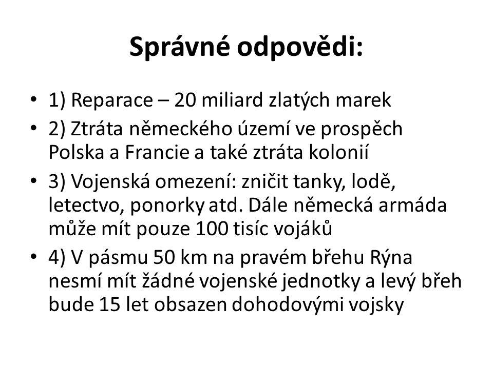 Správné odpovědi: 1) Reparace – 20 miliard zlatých marek 2) Ztráta německého území ve prospěch Polska a Francie a také ztráta kolonií 3) Vojenská omezení: zničit tanky, lodě, letectvo, ponorky atd.