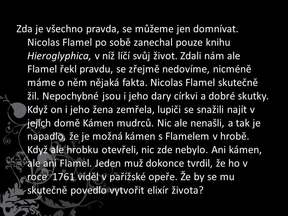 Zda je všechno pravda, se můžeme jen domnívat. Nicolas Flamel po sobě zanechal pouze knihu Hieroglyphica, v níž líčí svůj život. Zdali nám ale Flamel