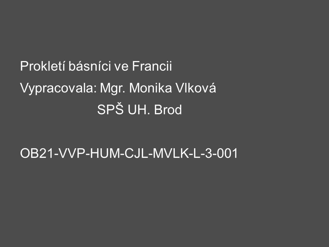 Prokletí básníci ve Francii Vypracovala: Mgr. Monika Vlková SPŠ UH. Brod OB21-VVP-HUM-CJL-MVLK-L-3-001