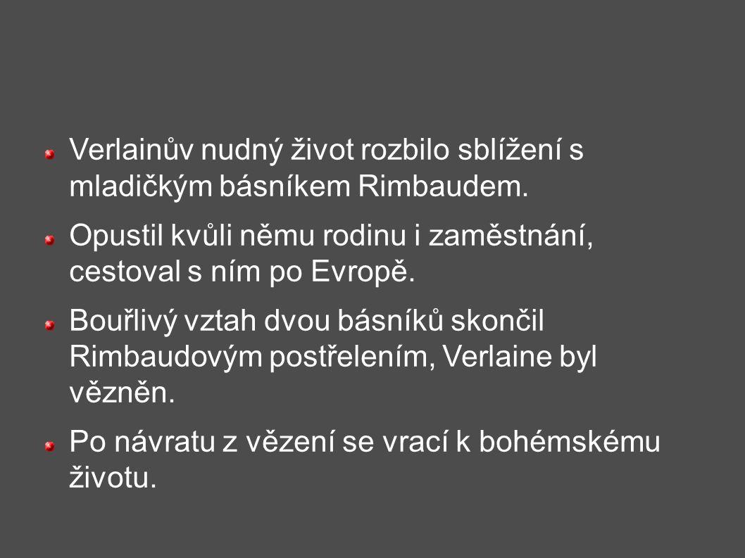 Verlainův nudný život rozbilo sblížení s mladičkým básníkem Rimbaudem. Opustil kvůli němu rodinu i zaměstnání, cestoval s ním po Evropě. Bouřlivý vzta