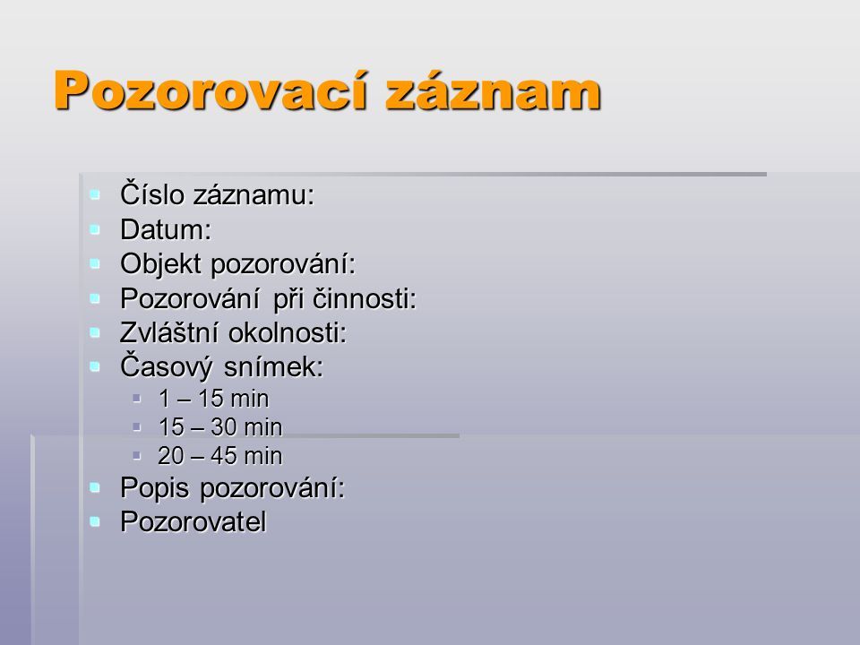 Pozorovací záznam  Číslo záznamu:  Datum:  Objekt pozorování:  Pozorování při činnosti:  Zvláštní okolnosti:  Časový snímek:  1 – 15 min  15 – 30 min  20 – 45 min  Popis pozorování:  Pozorovatel