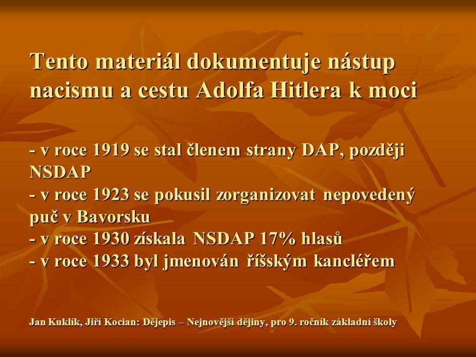 Tento materiál dokumentuje nástup nacismu a cestu Adolfa Hitlera k moci - v roce 1919 se stal členem strany DAP, později NSDAP - v roce 1923 se pokusil zorganizovat nepovedený puč v Bavorsku - v roce 1930 získala NSDAP 17% hlasů - v roce 1933 byl jmenován říšským kancléřem Jan Kuklík, Jiří Kocian: Dějepis – Nejnovější dějiny, pro 9.