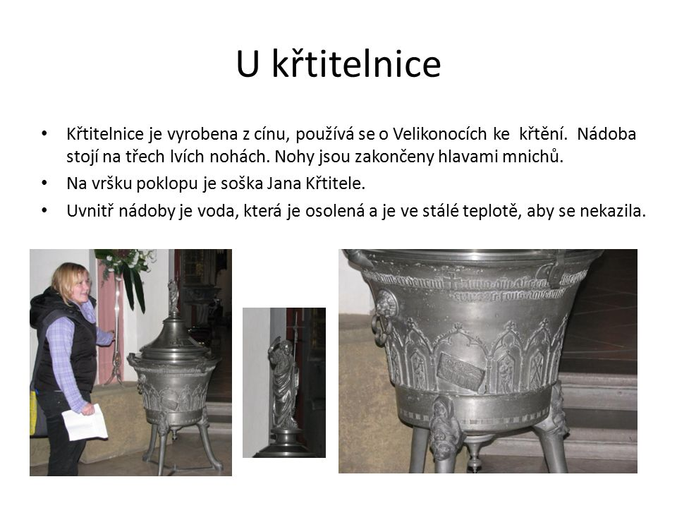 U křtitelnice Křtitelnice je vyrobena z cínu, používá se o Velikonocích ke křtění.