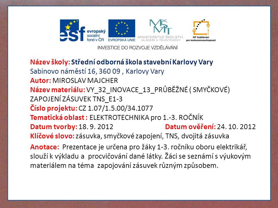 Název školy: Střední odborná škola stavební Karlovy Vary Sabinovo náměstí 16, 360 09, Karlovy Vary Autor: MIROSLAV MAJCHER Název materiálu: VY_32_INOVACE_13_PRŮBĚŽNÉ ( SMYČKOVÉ) ZAPOJENÍ ZÁSUVEK TNS_E1-3 Číslo projektu: CZ 1.07/1.5.00/34.1077 Tematická oblast : ELEKTROTECHNIKA pro 1.-3.