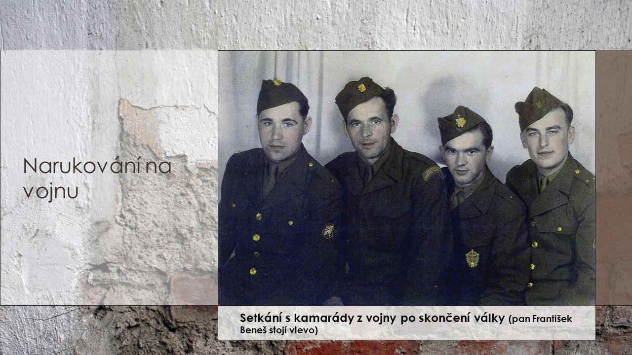Narukování na vojnu Setkání s kamarády z vojny po skončení války (pan František Beneš stojí vlevo)