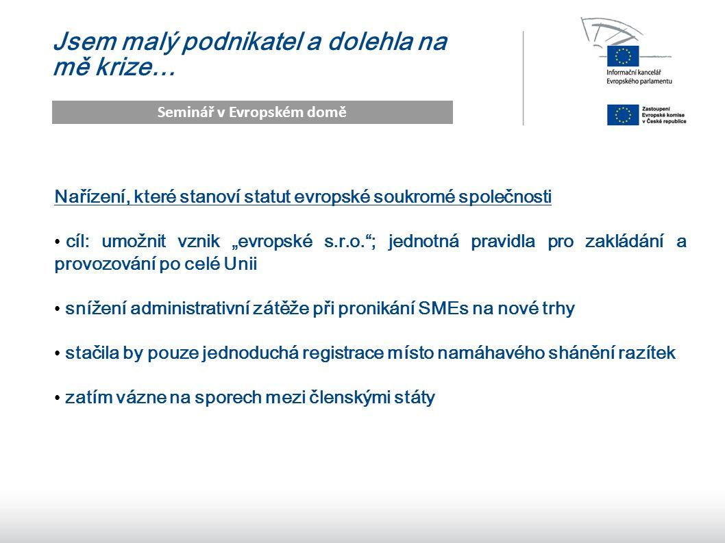 """11 Jsem malý podnikatel a dolehla na mě krize… Seminář v Evropském domě Nařízení, které stanoví statut evropské soukromé společnosti cíl: umožnit vznik """"evropské s.r.o. ; jednotná pravidla pro zakládání a provozování po celé Unii snížení administrativní zátěže při pronikání SMEs na nové trhy stačila by pouze jednoduchá registrace místo namáhavého shánění razítek zatím vázne na sporech mezi členskými státy"""