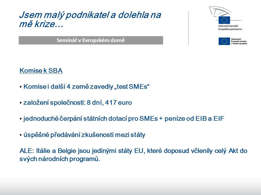 """16 Jsem malý podnikatel a dolehla na mě krize… Seminář v Evropském domě Komise k SBA Komise i další 4 země zavedly """"test SMEs založení společnosti: 8 dní, 417 euro jednoduché čerpání státních dotací pro SMEs + peníze od EIB a EIF úspěšné předávání zkušeností mezi státy ALE: Itálie a Belgie jsou jedinými státy EU, které doposud včlenily celý Akt do svých národních programů."""