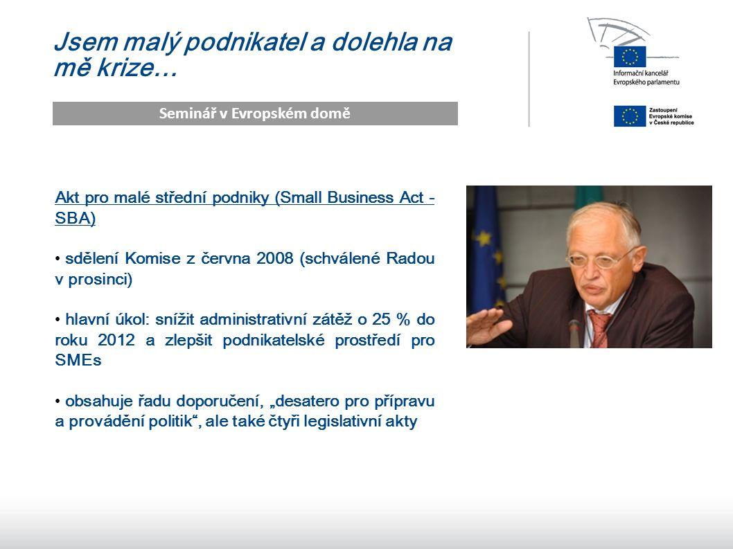 """9 Jsem malý podnikatel a dolehla na mě krize… Seminář v Evropském domě Akt pro malé střední podniky (Small Business Act - SBA) sdělení Komise z června 2008 (schválené Radou v prosinci) hlavní úkol: snížit administrativní zátěž o 25 % do roku 2012 a zlepšit podnikatelské prostředí pro SMEs obsahuje řadu doporučení, """"desatero pro přípravu a provádění politik , ale také čtyři legislativní akty"""