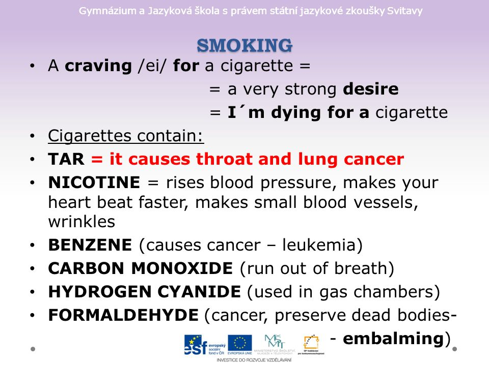 Gymnázium a Jazyková škola s právem státní jazykové zkoušky Svitavy SMOKING A craving /ei/ for a cigarette = = a very strong desire = I´m dying for a cigarette Cigarettes contain: TAR = it causes throat and lung cancer NICOTINE = rises blood pressure, makes your heart beat faster, makes small blood vessels, wrinkles BENZENE (causes cancer – leukemia) CARBON MONOXIDE (run out of breath) HYDROGEN CYANIDE (used in gas chambers) FORMALDEHYDE (cancer, preserve dead bodies- - embalming)